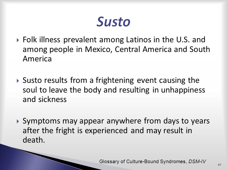 Susto Folk illness prevalent among Latinos in the U.S. and among people in Mexico, Central America and South America.