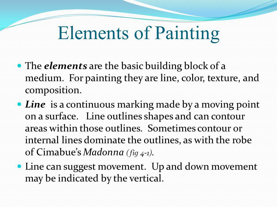 Elements of Painting The elements are the basic building block of a medium. For painting they are line, color, texture, and composition.