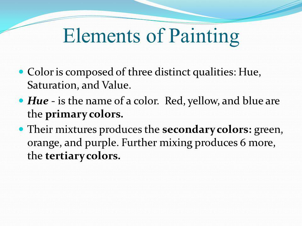 Elements of Painting Color is composed of three distinct qualities: Hue, Saturation, and Value.