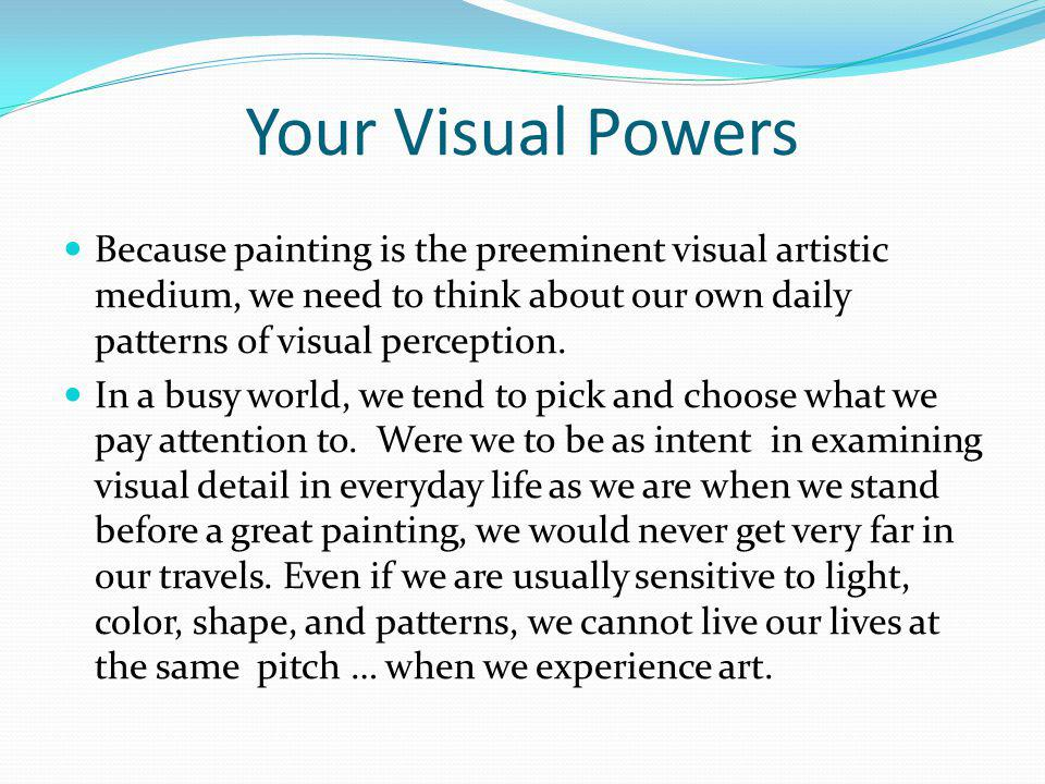 Your Visual Powers Because painting is the preeminent visual artistic medium, we need to think about our own daily patterns of visual perception.