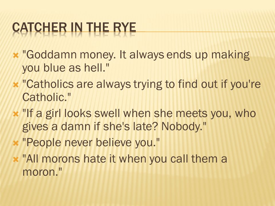 Catcher in the rye Goddamn money. It always ends up making you blue as hell. Catholics are always trying to find out if you re Catholic.