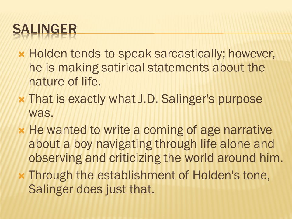 salinger Holden tends to speak sarcastically; however, he is making satirical statements about the nature of life.