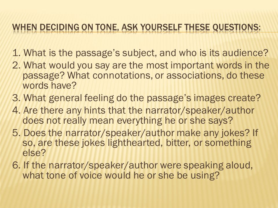 When deciding on tone, ask yourself these questions: