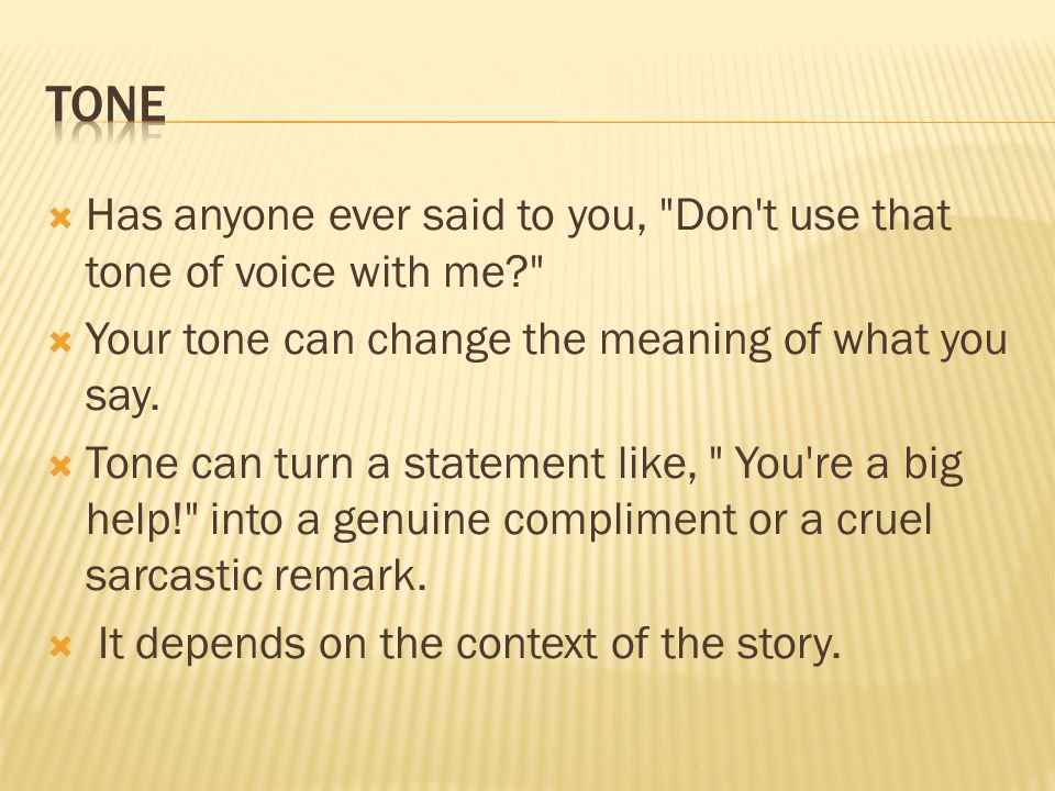 tone Has anyone ever said to you, Don t use that tone of voice with me Your tone can change the meaning of what you say.