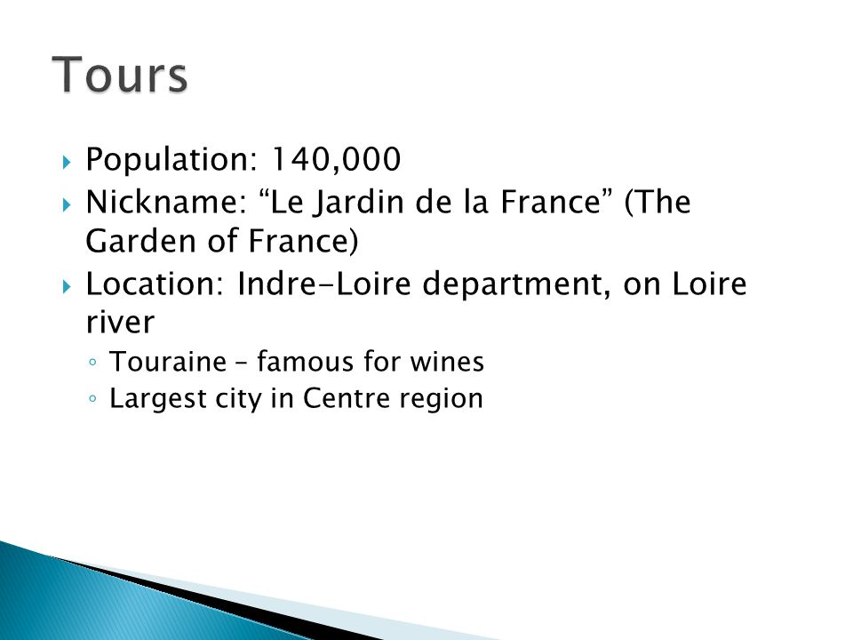 Tours Population: 140,000. Nickname: Le Jardin de la France (The Garden of France) Location: Indre-Loire department, on Loire river.