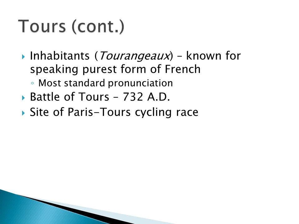 Tours (cont.) Inhabitants (Tourangeaux) – known for speaking purest form of French. Most standard pronunciation.