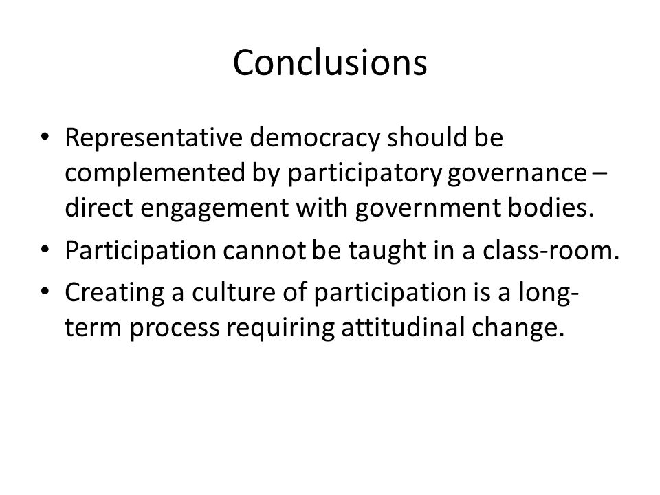 Conclusions Representative democracy should be complemented by participatory governance – direct engagement with government bodies.