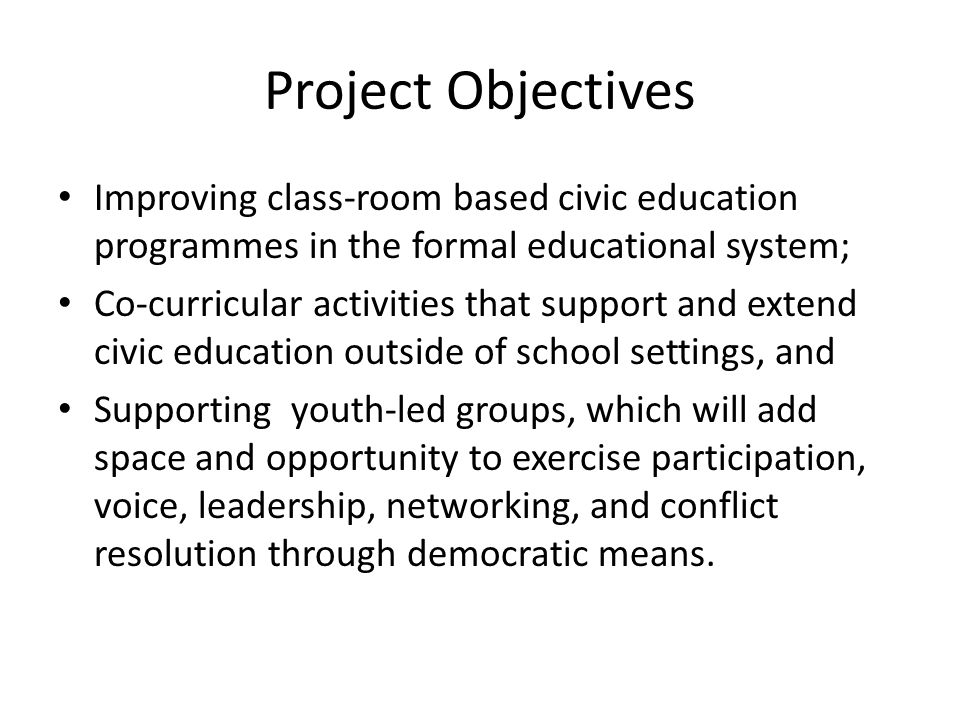 Project Objectives Improving class-room based civic education programmes in the formal educational system;