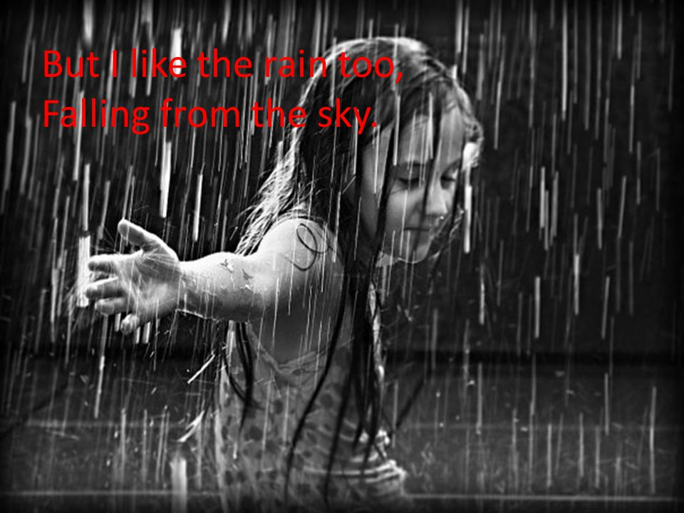 But I like the rain too, Falling from the sky.
