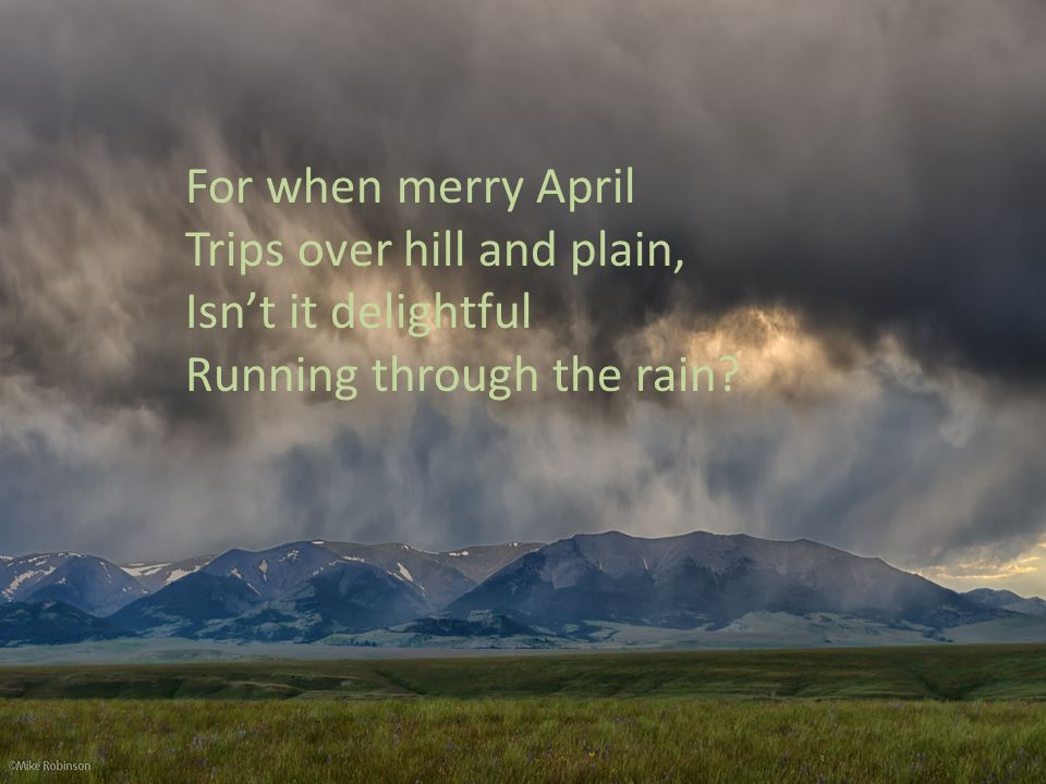 For when merry April Trips over hill and plain, Isn't it delightful Running through the rain
