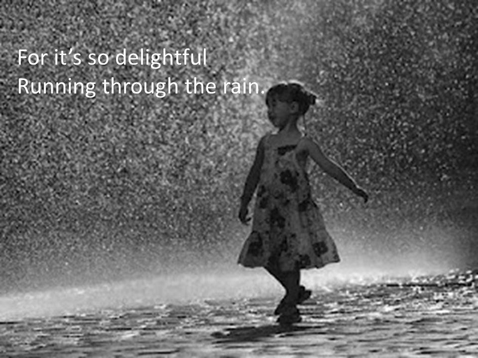 For it's so delightful Running through the rain.