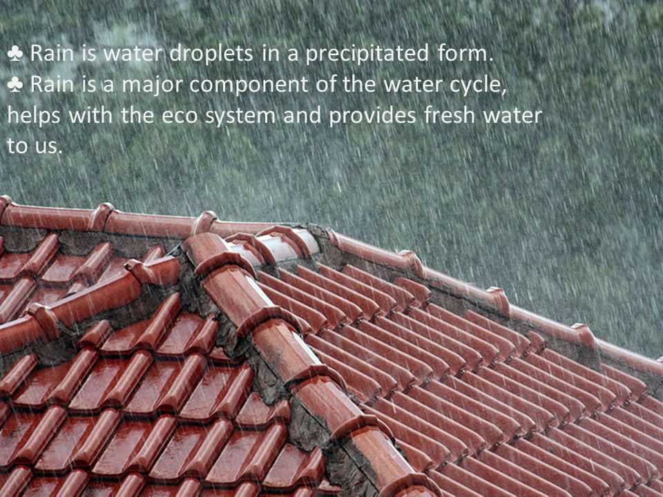 ♣ Rain is water droplets in a precipitated form.