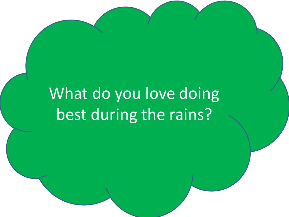 What do you love doing best during the rains