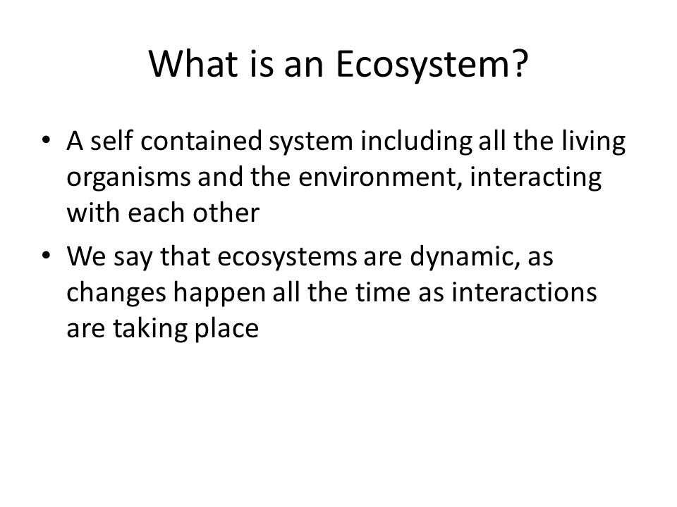 What is an Ecosystem A self contained system including all the living organisms and the environment, interacting with each other.