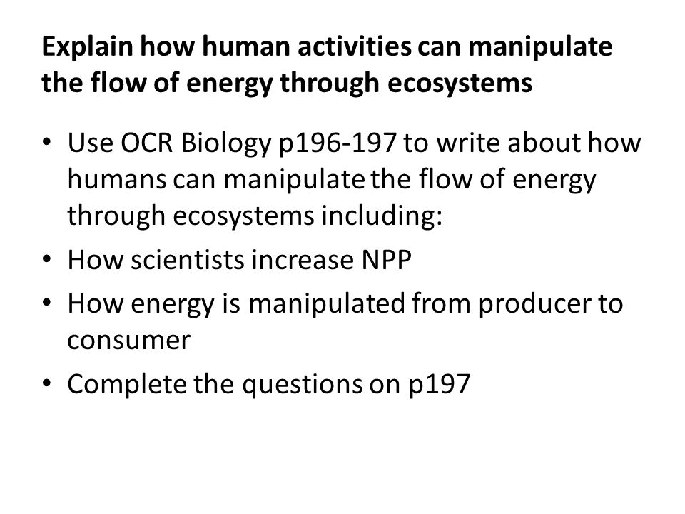 Explain how human activities can manipulate the flow of energy through ecosystems
