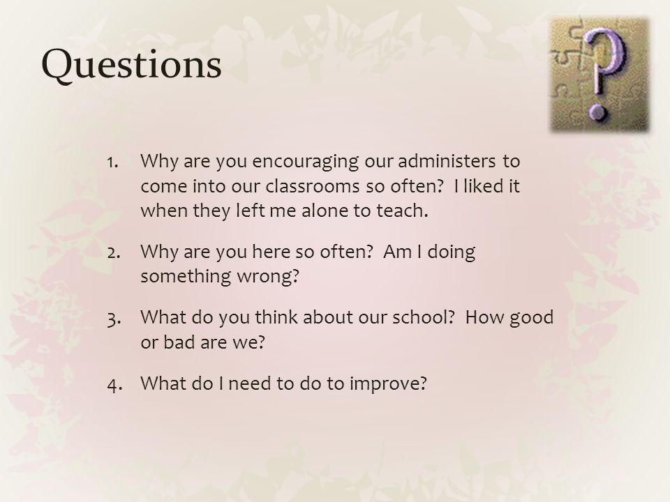 Questions Why are you encouraging our administers to come into our classrooms so often I liked it when they left me alone to teach.