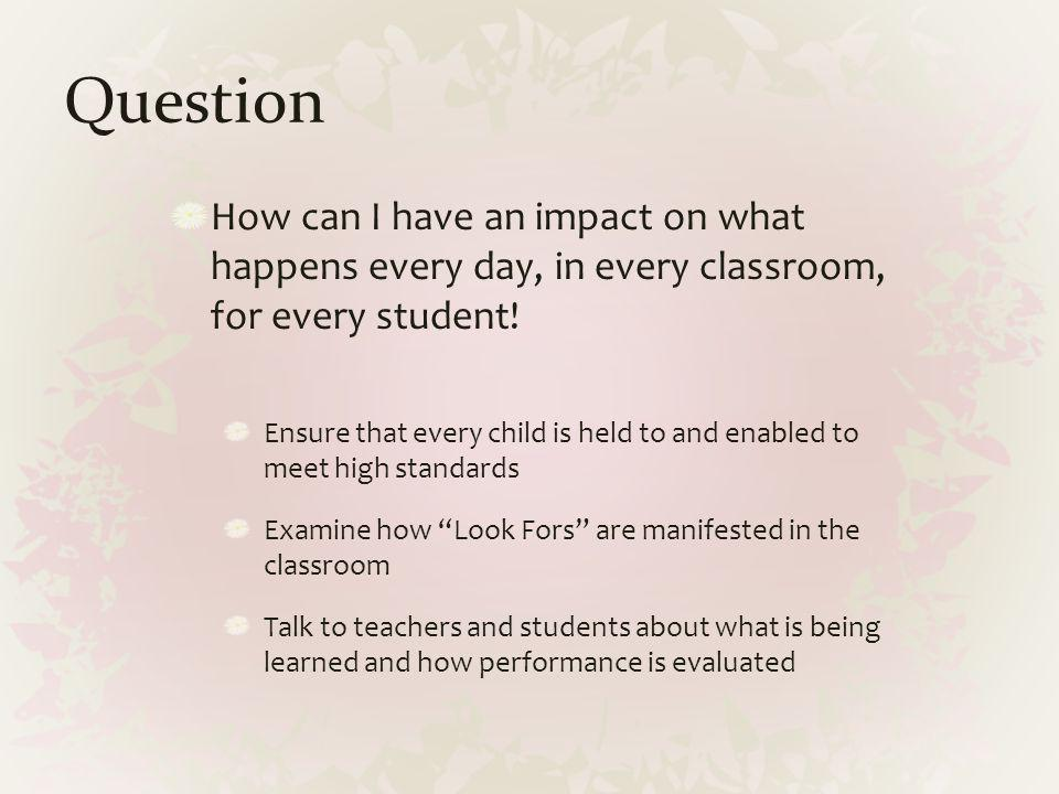 Question How can I have an impact on what happens every day, in every classroom, for every student!