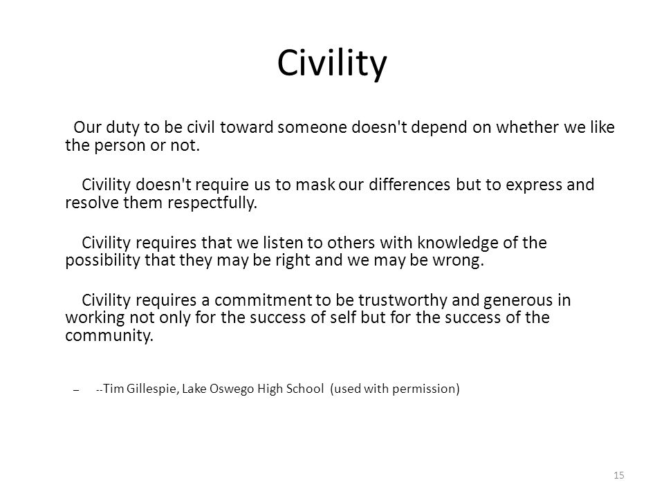 Civility Our duty to be civil toward someone doesn t depend on whether we like the person or not.