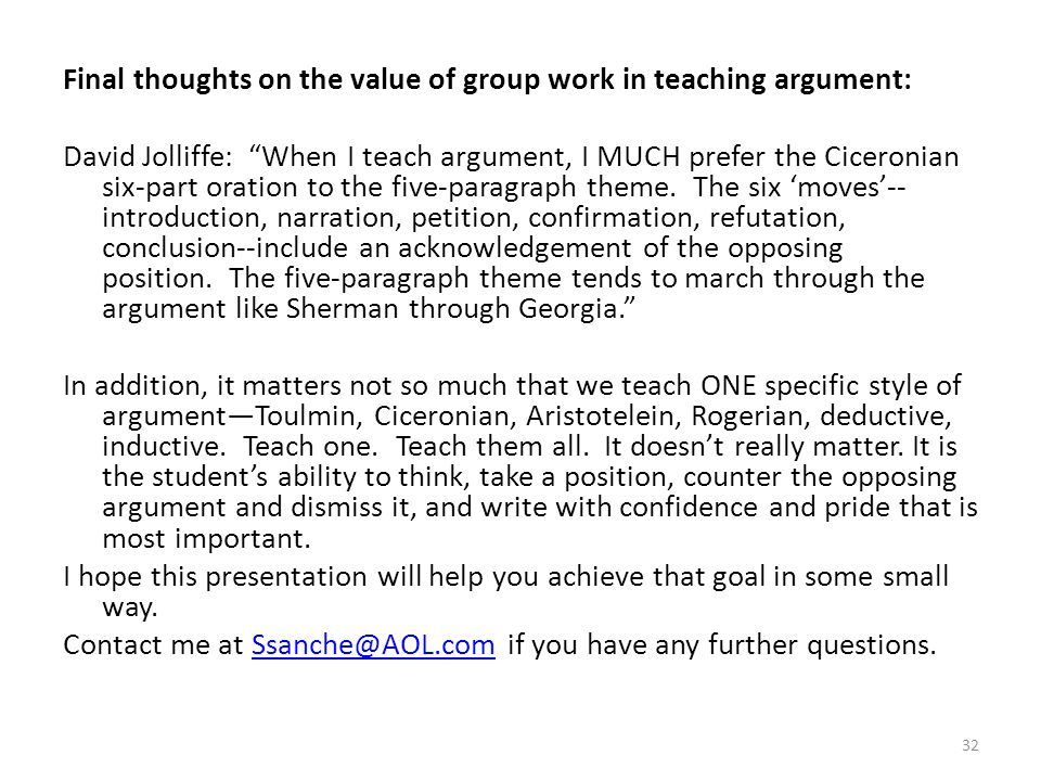 Final thoughts on the value of group work in teaching argument: David Jolliffe: When I teach argument, I MUCH prefer the Ciceronian six-part oration to the five-paragraph theme.