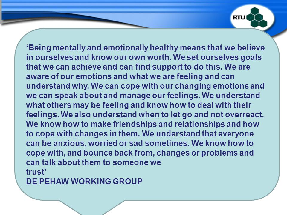 'Being mentally and emotionally healthy means that we believe in ourselves and know our own worth. We set ourselves goals that we can achieve and can find support to do this. We are aware of our emotions and what we are feeling and can understand why. We can cope with our changing emotions and we can speak about and manage our feelings. We understand what others may be feeling and know how to deal with their feelings. We also understand when to let go and not overreact. We know how to make friendships and relationships and how to cope with changes in them. We understand that everyone can be anxious, worried or sad sometimes. We know how to cope with, and bounce back from, changes or problems and can talk about them to someone we