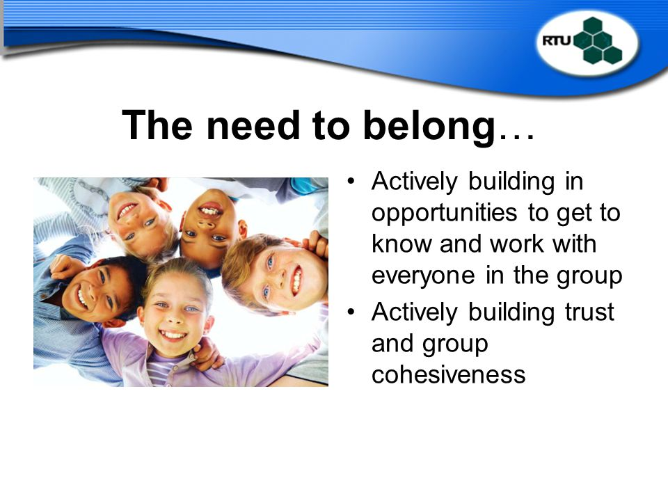 The need to belong… Actively building in opportunities to get to know and work with everyone in the group.