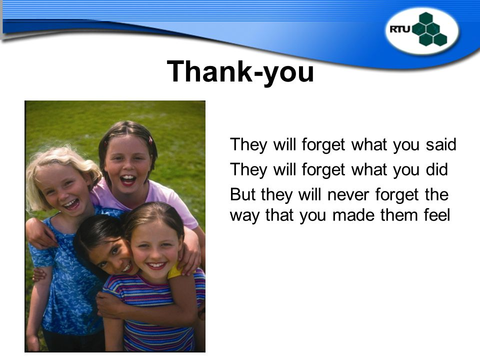 Thank-you They will forget what you said They will forget what you did But they will never forget the way that you made them feel