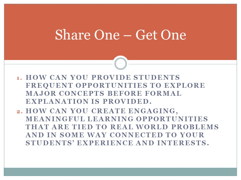 Share One – Get One How can you provide students frequent opportunities to explore major concepts before formal explanation is provided.