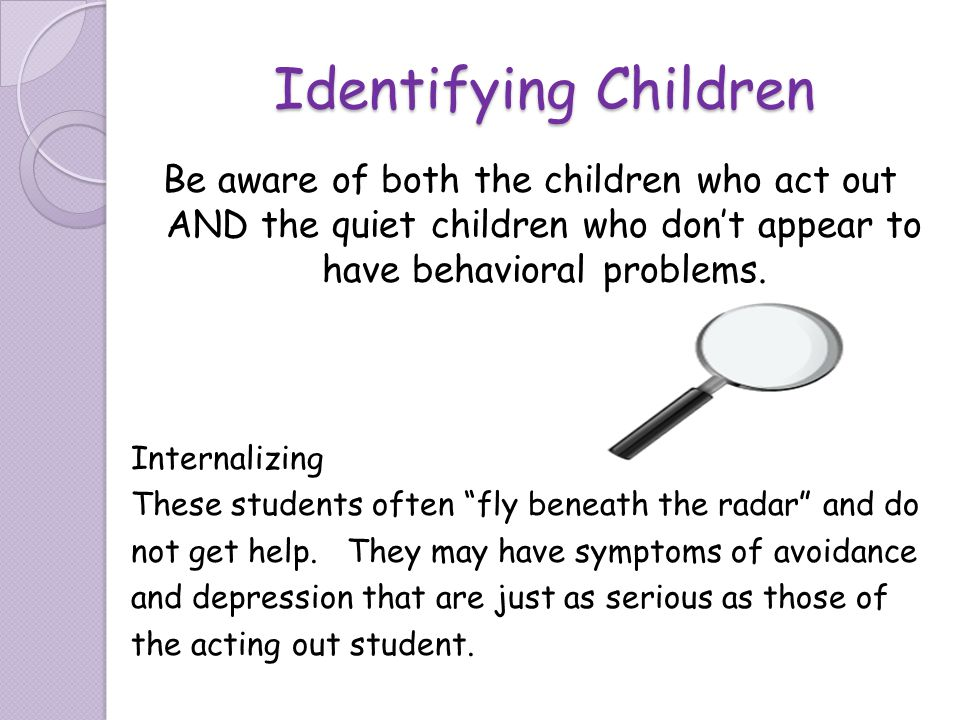 Identifying Children Be aware of both the children who act out AND the quiet children who don't appear to have behavioral problems.