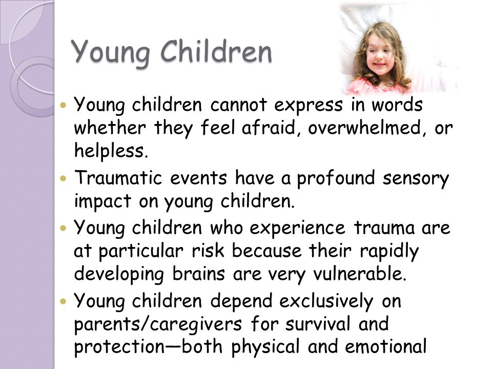 Young Children Young children cannot express in words whether they feel afraid, overwhelmed, or helpless.