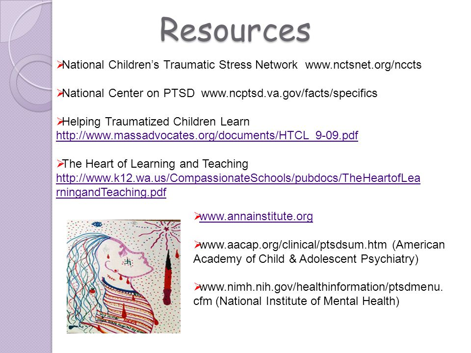 Resources National Children's Traumatic Stress Network www.nctsnet.org/nccts. National Center on PTSD www.ncptsd.va.gov/facts/specifics.