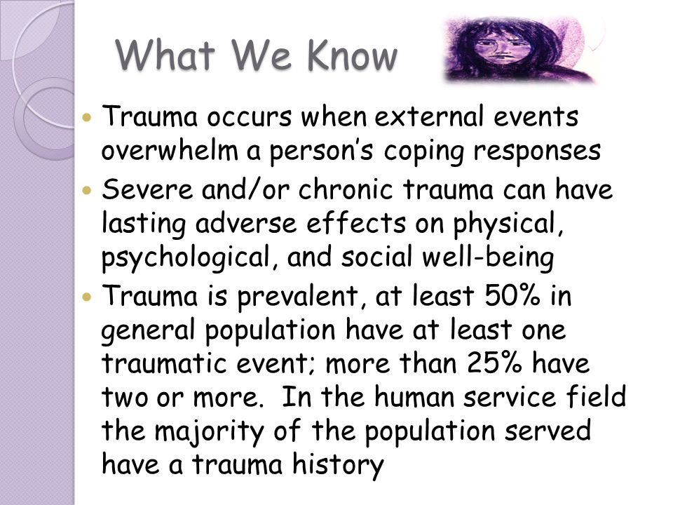 What We Know Trauma occurs when external events overwhelm a person's coping responses.