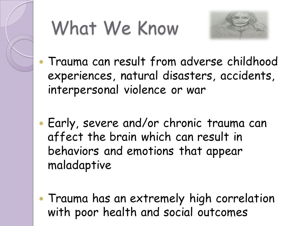 What We Know Trauma can result from adverse childhood experiences, natural disasters, accidents, interpersonal violence or war.