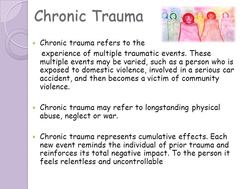 Chronic Trauma Chronic trauma refers to the