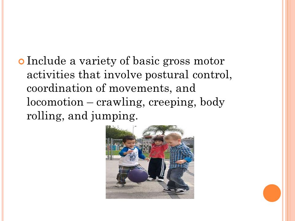 Include a variety of basic gross motor activities that involve postural control, coordination of movements, and locomotion – crawling, creeping, body rolling, and jumping.