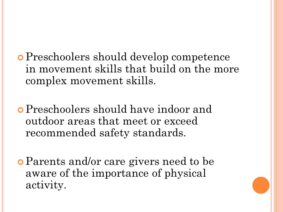 Preschoolers should develop competence in movement skills that build on the more complex movement skills.