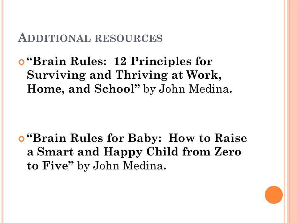 Additional resources Brain Rules: 12 Principles for Surviving and Thriving at Work, Home, and School by John Medina.