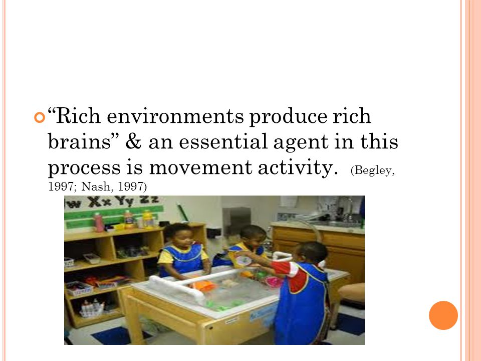 Rich environments produce rich brains & an essential agent in this process is movement activity. (Begley, 1997; Nash, 1997)