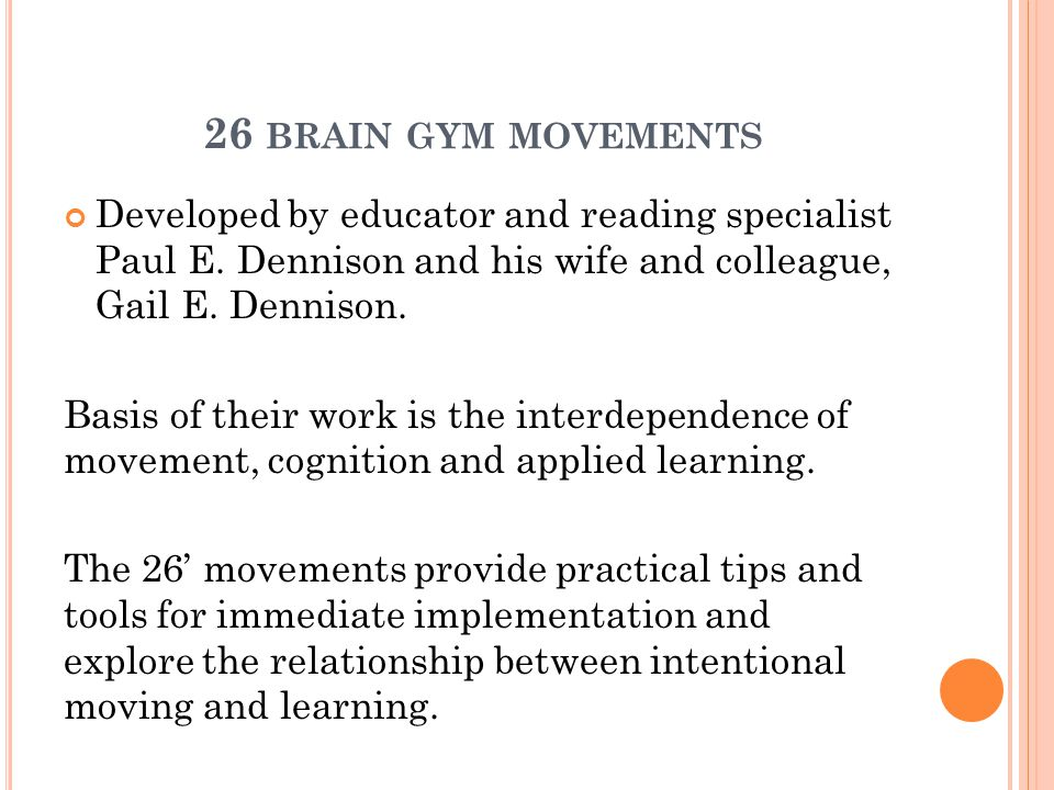 26 brain gym movements Developed by educator and reading specialist Paul E. Dennison and his wife and colleague, Gail E. Dennison.