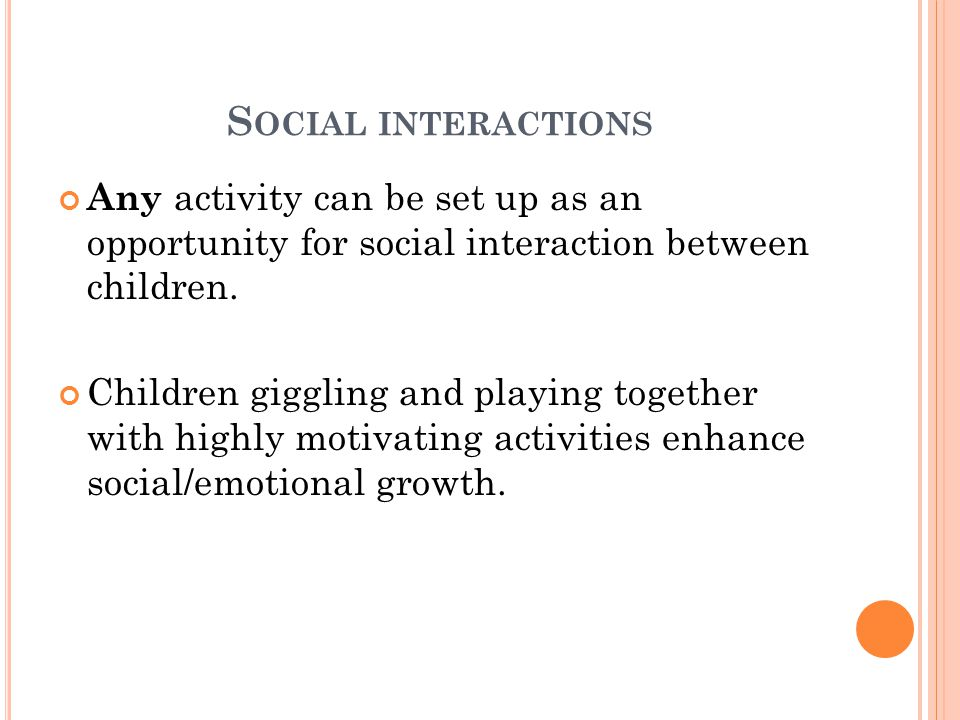 Social interactions Any activity can be set up as an opportunity for social interaction between children.
