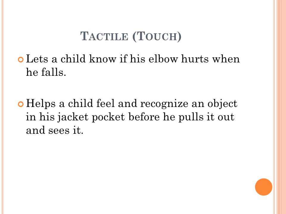 Tactile (Touch) Lets a child know if his elbow hurts when he falls.