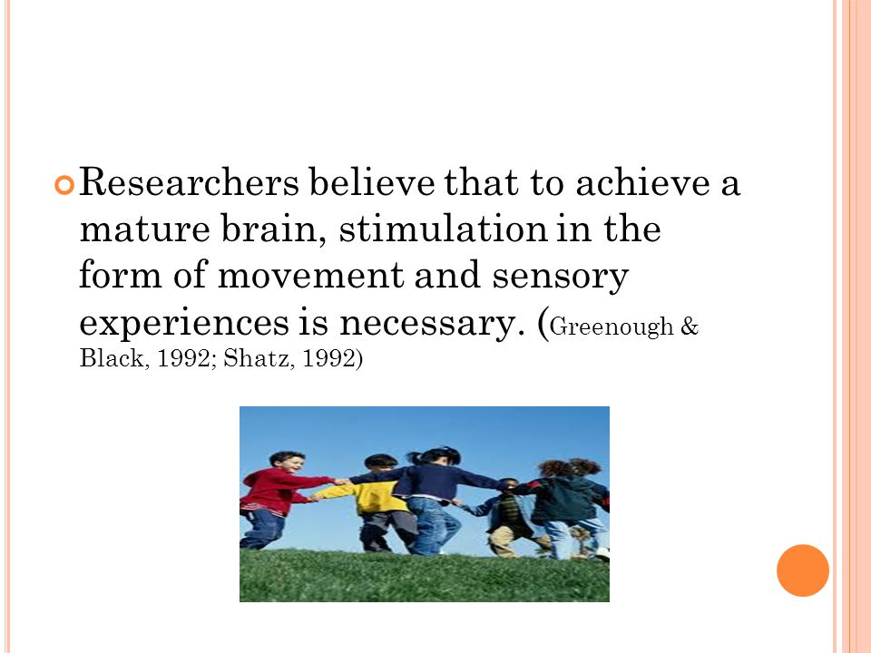 Researchers believe that to achieve a mature brain, stimulation in the form of movement and sensory experiences is necessary. (Greenough & Black, 1992; Shatz, 1992)