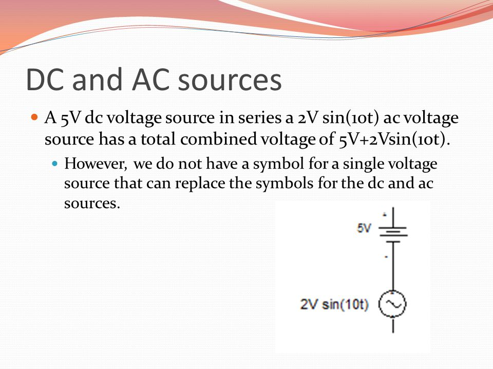 DC and AC sources A 5V dc voltage source in series a 2V sin(10t) ac voltage source has a total combined voltage of 5V+2Vsin(10t).