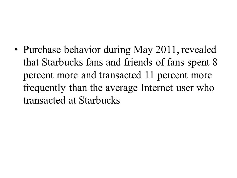 Purchase behavior during May 2011, revealed that Starbucks fans and friends of fans spent 8 percent more and transacted 11 percent more frequently than the average Internet user who transacted at Starbucks