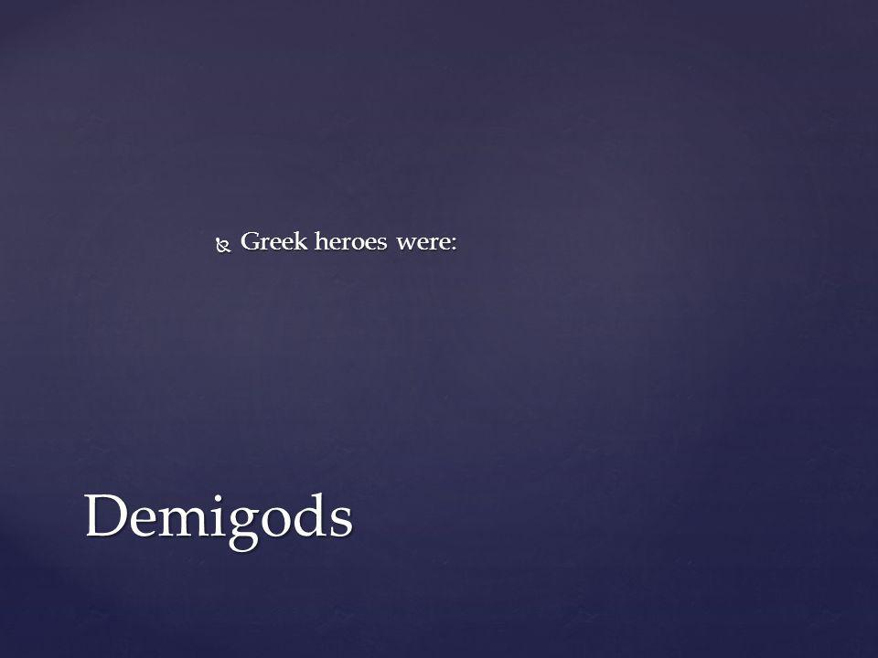 Greek heroes were: Demigods
