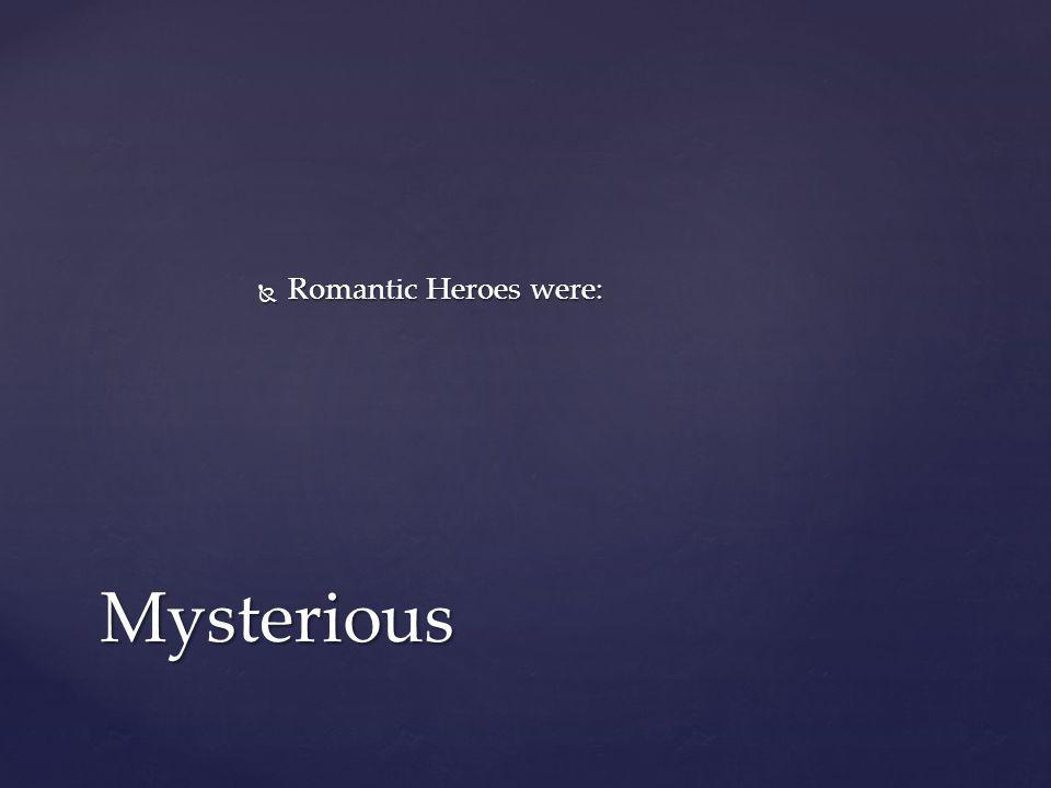 Romantic Heroes were: Mysterious