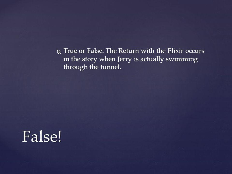 True or False: The Return with the Elixir occurs in the story when Jerry is actually swimming through the tunnel.