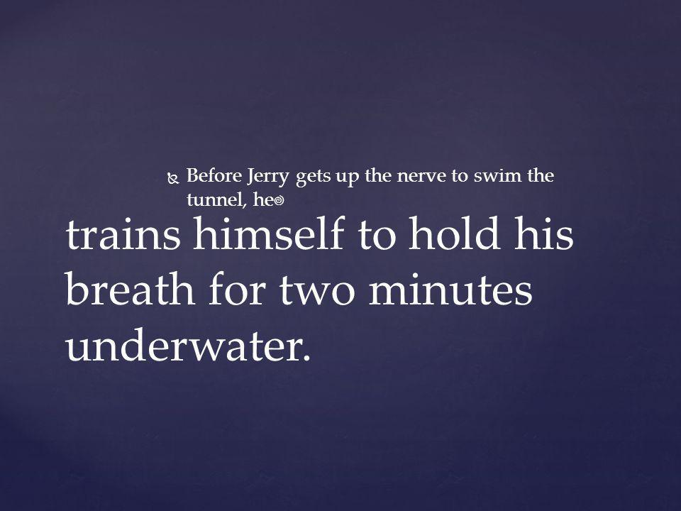 trains himself to hold his breath for two minutes underwater.