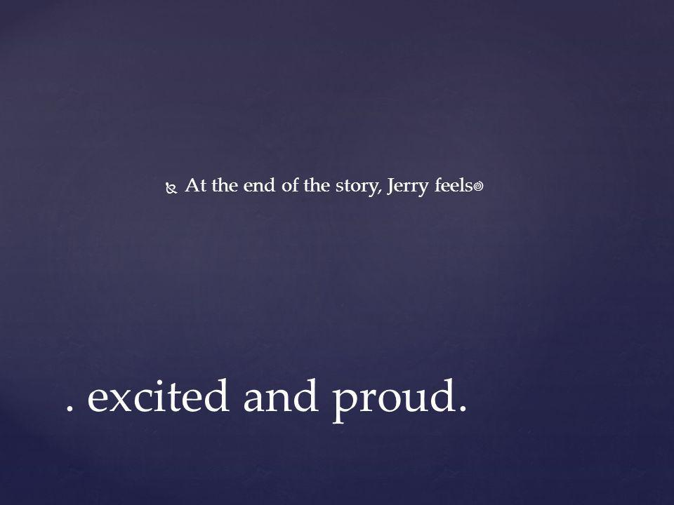 At the end of the story, Jerry feels