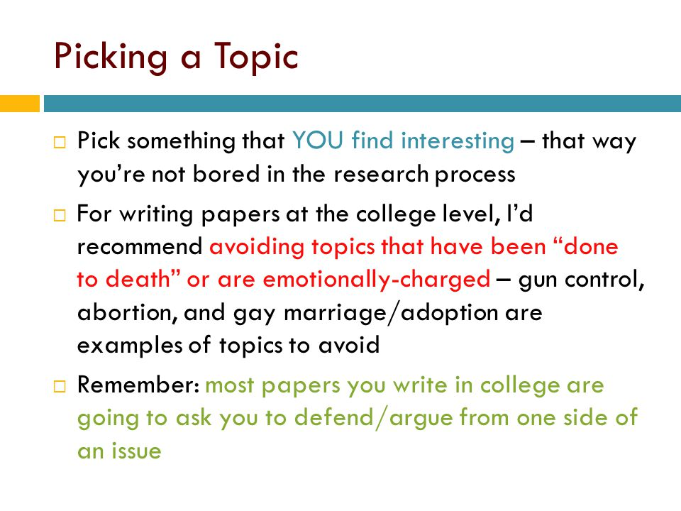 Picking a Topic Pick something that YOU find interesting – that way you're not bored in the research process.