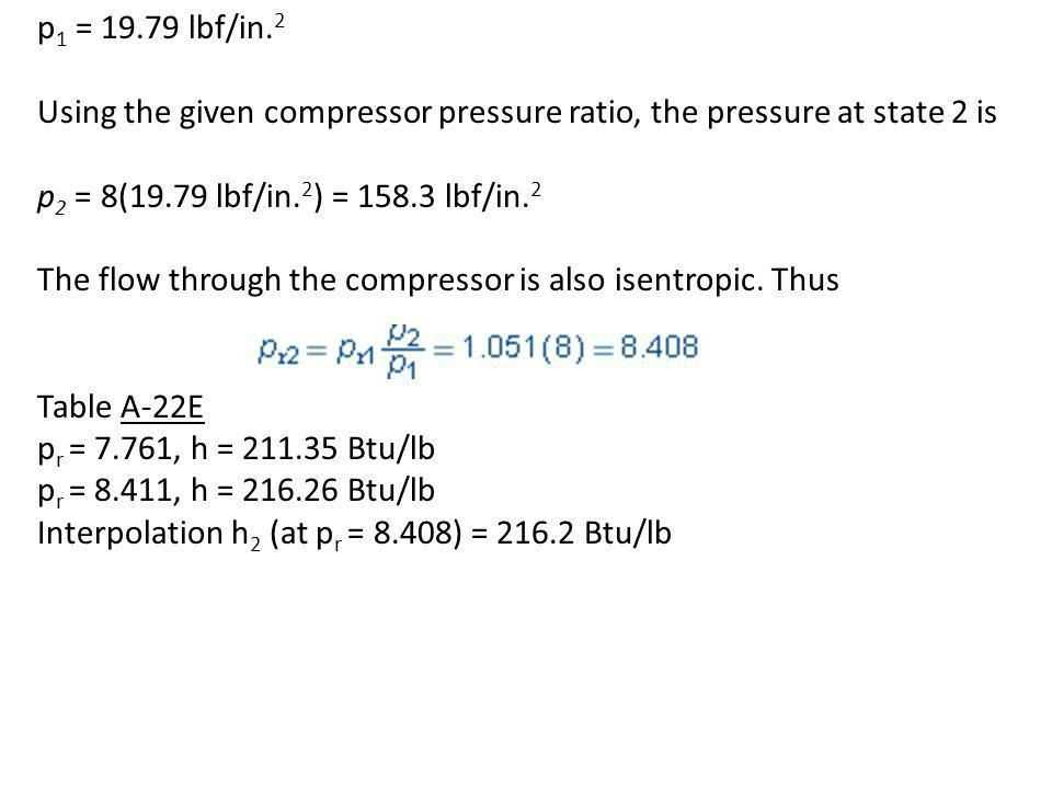 p1 = 19.79 lbf/in.2 Using the given compressor pressure ratio, the pressure at state 2 is. p2 = 8(19.79 lbf/in.2) = 158.3 lbf/in.2.
